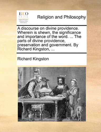 A discourse on divine providence. Wherein is shewn, the significance and importance of the word. ... The parts of divine providence, preservation and government. By Richard Kingston, ...