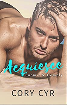 Acquiesce: Submit & Comply by [Cyr, Cory]