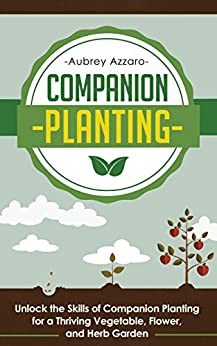 Companion Planting: Unlock the Skills of Companion Planting for a Thriving Vegetable, Flower, and Herb Garden (Companion Planting Guide - Your Complete ... the Garden of Your Dreams) (English Edition) par [Azzaro, Aubrey]