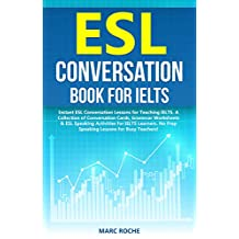 ESL Conversation Book for IELTS: Instant ESL Conversation Lessons for Teaching IELTS. A Collection of Conversation Cards, Grammar Worksheets & ESL Speaking ... for Busy Teachers! 1) (English Edition)