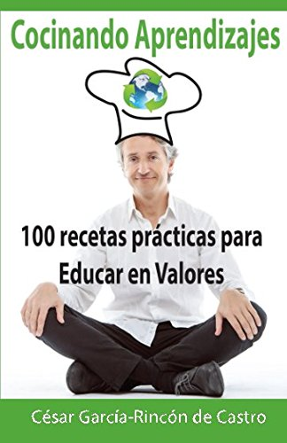 Cocinando Aprendizajes: 100 recetas prácticas para Educar en Valores por César García-Rincón de Castro