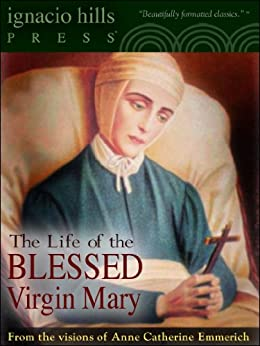 The Life of the Blessed Virgin Mary (The Catholic Classic!) (English Edition) von [Emmerich, Anne Catherine]