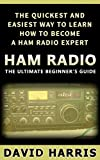 Ham Radio: The Ultimate Beginners Guide The Quickest and Easiest Way to Learn How to Become a Ham Radio Expert (Survival, Communication, Self Reliance, Ham Radio, Guidebook)