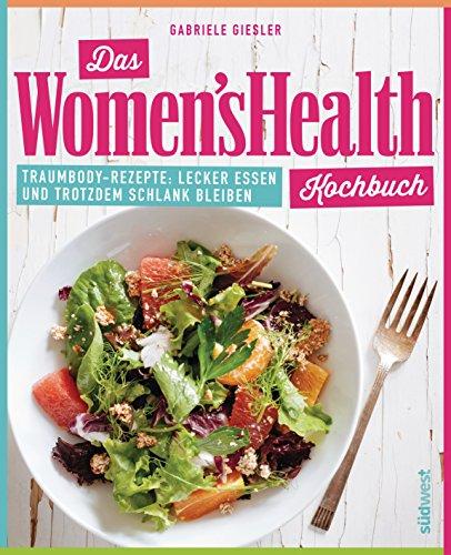 Das Women's Health Kochbuch: Traumbody-Rezepte: Lecker essen und trotzdem schlank bleiben - Womens Gesund