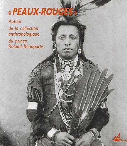 Peaux-Rouges, autour de la collection anthropologique du prince Roland Bonaparte. par Roland, prince Bonaparte