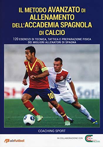 Il metodo avanzato di allenamento dell'Accademia spagnola di calcio. 120 esercizi di tecnica, tattica e preparazione fisica dei migliori allenatori di Spagna