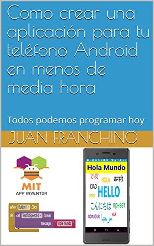 Como crear una aplicación para tu teléfono Android en menos de media hora: Todos podemos programar hoy (Programación fàcil) por Juan Franchino