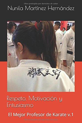 Respeto, Motivación y Entusiasmo: El Mejor Profesor de Karate v.1: Volume 1 por Nunila Martínez Hernández