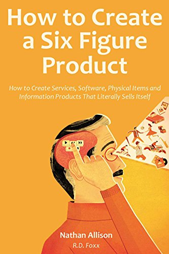 How to Create a Six Figure Product (2016): How to Create Services, Software, Physical Items and Information Products That Literally Sells Itself