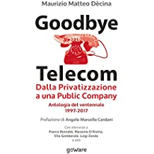 Goodbye Telecom. Dalla Privatizzazione a una Public Company. Antologia del ventennale 1997-2017 (Italian Edition)