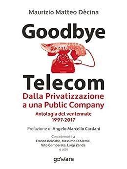 Goodbye Telecom. Dalla Privatizzazione a una Public Company. Antologia del ventennale 1997-2017 di [Dècina, Maurizio Matteo]