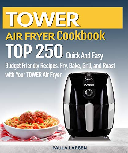 TOWER AIR FRYER  Cookbook : TOP 250 Quick And Easy  Budget Friendly Recipes. Fry, Bake,  Grill, and Roast with Your TOWER Air Fryer (English Edition)