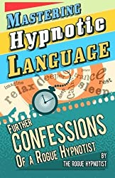 Mastering hypnotic language - further confessions of a Rogue Hypnotist by The Rogue Hypnotist (2014-05-22)