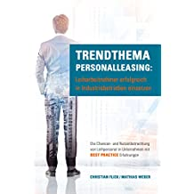 Trendthema Personalleasing: Leiharbeitnehmer erfolgreich in Industriebetrieben einsetzen: Die Chancen- und Nutzenbetrachtung von Leihpersonal in Unternehmen mit Best Practice Erfahrungen