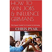 How To Win Jobs & Influence Germans: The Expats' Guide to a Career in Germany (English Edition)