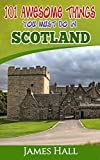 Scotland: 101 Awesome Things You Must Do in Scotland: Scotland Travel Guide to the Land of the Brave and the Free. The True Travel Guide from a True Traveler. All You Need To Know About Scotland.