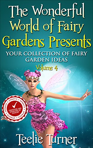 The Wonderful World of Fairy Gardens Presents: Your Collection of Fairy Garden Ideas Volume 4