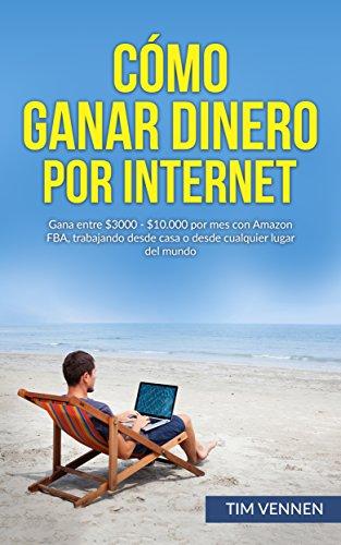 Cómo Ganar Dinero por Internet: Gana entre $3000 - $10.000 por mes con Amazon FBA, trabajando desde casa o desde cualquier lugar del mundo. por Tim Vennen