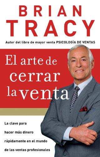 El arte de cerrar la venta: La clave para hacer más dinero más rápidamente en el mundo de las ventas profesionales por Brian Tracy