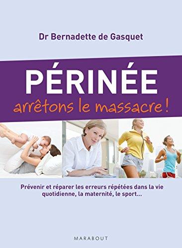 Périnée arrêtons le massacre !: Prévenir et réparer les erreurs répétées dans la vie quotidienne, la maternité, le sport... par Bernadette de Gasquet