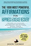 Affirmation | The 1000 Most Powerful Affirmations for Happiness & Disease Recovery: Includes Life Changing Affirmations for Marriage, Relationships, Success, Crohn Disease, Cancer, Heart Disease