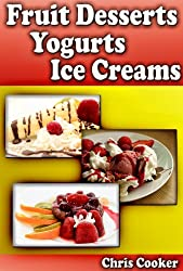 Simple Fruit Dessert Recipes, Yogurts and Ice Creams For Hot Summer Days (English Edition)