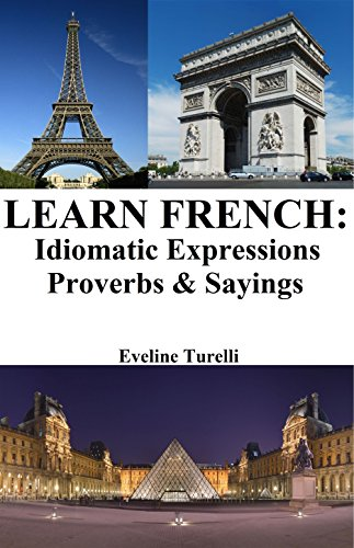 Learn French: Idiomatic Expressions ‒ Proverbs & Sayings (French Idioms & Phrases Book 1) (English Edition)