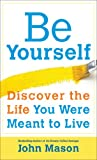 Be Yourself Discover the Life You Were Meant to Live