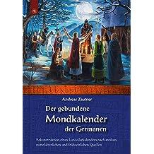 Der gebundene Mondkalender der Germanen: Rekonstruktion eines Lunisolarkalenders nach antiken, mittelalterlichen und frühneuzeitlichen Quellen