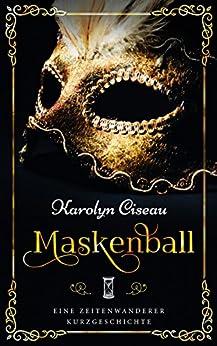Maskenball - Eine Zeitenwanderer-Kurzgeschichte (German Edition) by [Ciseau, Karolyn]