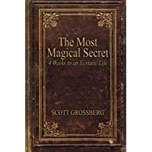 The Most Magical Secret: 4 Weeks to an Ecstatic Life by Scott Grossberg (2015-06-14)