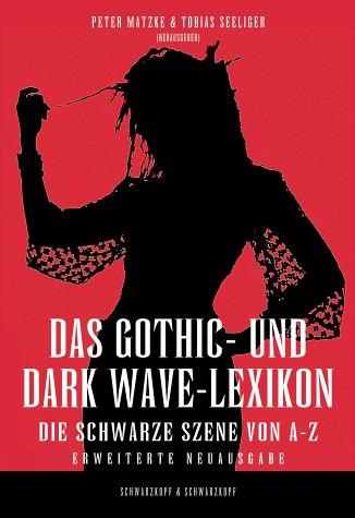 Das Gothic- und Dark Wave-Lexikon: Das Lexikon der Schwarzen Szene – von Ambient bis Industrial, Neofolk bis Future Pop, Goth-Rock bis Black Metal