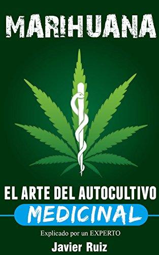 Marihuana – El arte del Autocultivo Medicinal: Plantacion de marihuana y Cultivo Indoor por Javier Ruiz