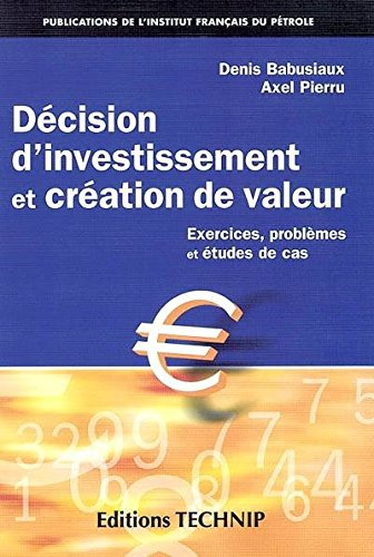 Décision d'investissement et création de valeur : Excercices, problèmes et études de cas par Denis Babusiaux, Axel Pierru