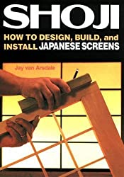 Shoji: How to Design, Build, and Install Japanese Screens by Jay Van Arsdale (2013-08-02)