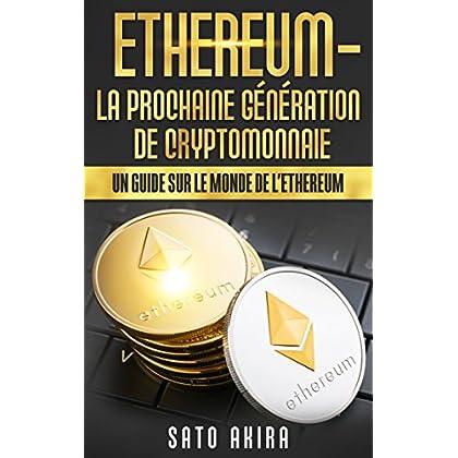 Ethereum - La Prochaine Génération de Cryptomonnaie: Un Guide Sur le Monde de l'Ethereum