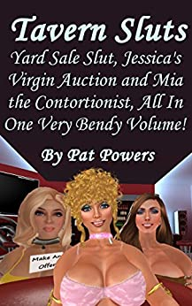 Tavern Sluts: Yard Sale Slut, Jessica's Virgin Auction and Mia the Contortionist, All In One Very Bendy Volume! (English Edition) di [Powers, Pat]