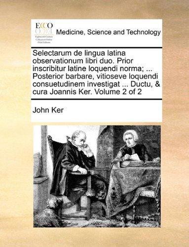 Selectarum de lingua latina observationum libri duo. Prior inscribitur latine loquendi norma; ... Posterior barbare, vitioseve loquendi consuetudinem ... ... Ductu, & cura Joannis Ker.  Volume 2 of 2