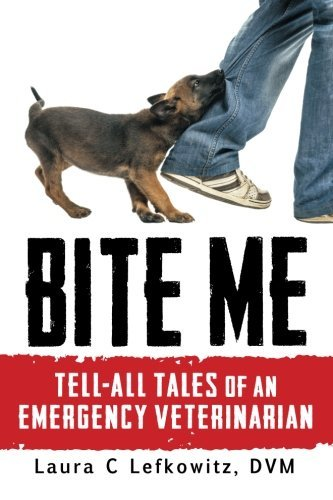 Bite Me: Tell-All Tales of an Emergency Veterinarian by Laura C Lefkowitz DVM (2015-12-20)