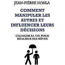 Comment manipuler les autres et influencer leurs décisions: Changer sa vie pour réaliser ses rêves…