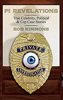 PI Revelations: True Celebrity, Political, and Cop Case Stories by [Kimmons, Rob]