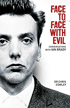 Face to Face with Evil: Conversations with Ian Brady by [Cowley, Chris]