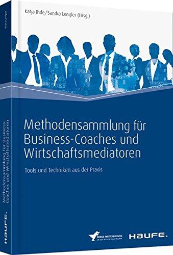 Methodensammlung für Business-Coaches und Wirtschaftsmediatoren: Tools und Techniken aus der Praxis (Haufe Fachbuch)