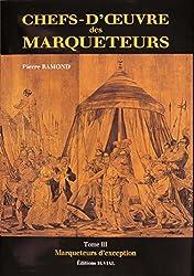 CHEFS D'OEUVRE DES MARQUETEURS. Tome 3, Marqueteurs d'exception