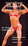 Amateur Female Bodybuilders: Soft Skin, Hard Muscle: Six Gorgeous, Powerful Ladies