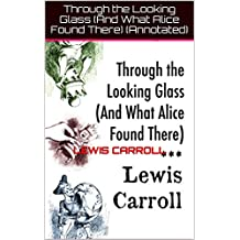 Through the Looking Glass (And What Alice Found There) (Annotated) (English Edition)
