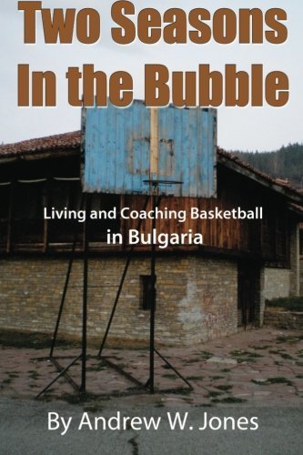 two-seasons-in-the-bubble-living-and-coaching-basketball-in-bulgaria-by-andrew-w-jones-2012-12-12
