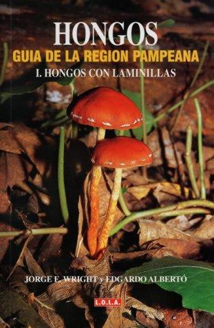 Hongos, guia de la region pampeanavolumen I. hongos con lamenallas: (Fungi - A Guide to the Humid Pampa Region - Vol. I. Fungi with Laminas): Hongos Con Laminillas Vol 1 por Jorge E. Wright