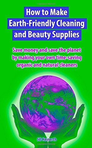How to Make Earth-Friendly Cleaning and Beauty Supplies: Save money and save the planet by making your own time-saving organic cleaners by Jill Heinerth (2014-01-01)