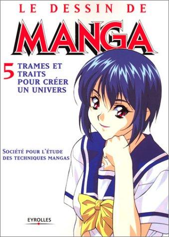 Le Dessin de manga, tome 5 : Trames et traits pour créer un univers par Société pour l'étude des techniques mangas